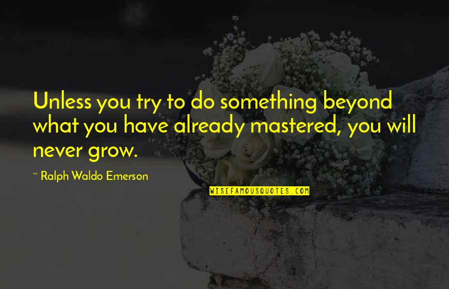 You Never Grow Up Quotes By Ralph Waldo Emerson: Unless you try to do something beyond what