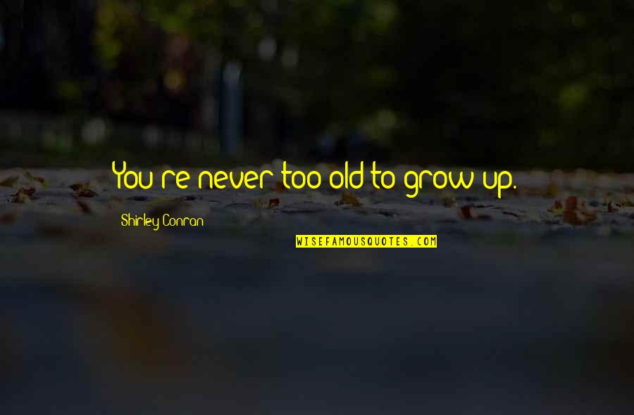 You Never Grow Up Quotes By Shirley Conran: You're never too old to grow up.