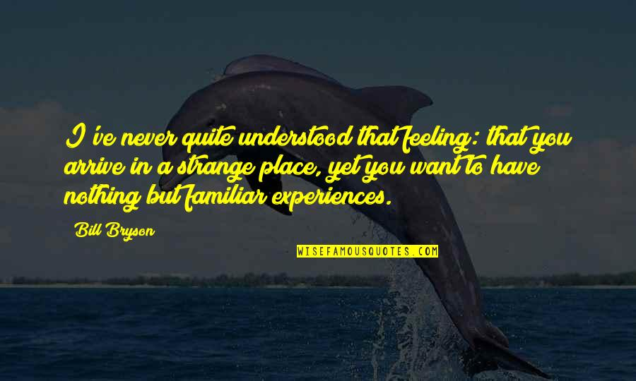 You Never Understood Quotes By Bill Bryson: I've never quite understood that feeling: that you
