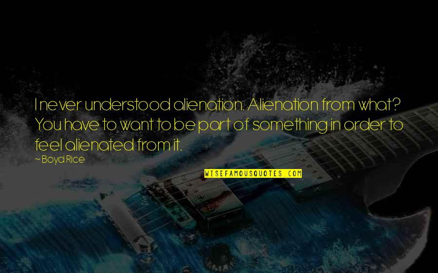 You Never Understood Quotes By Boyd Rice: I never understood alienation. Alienation from what? You