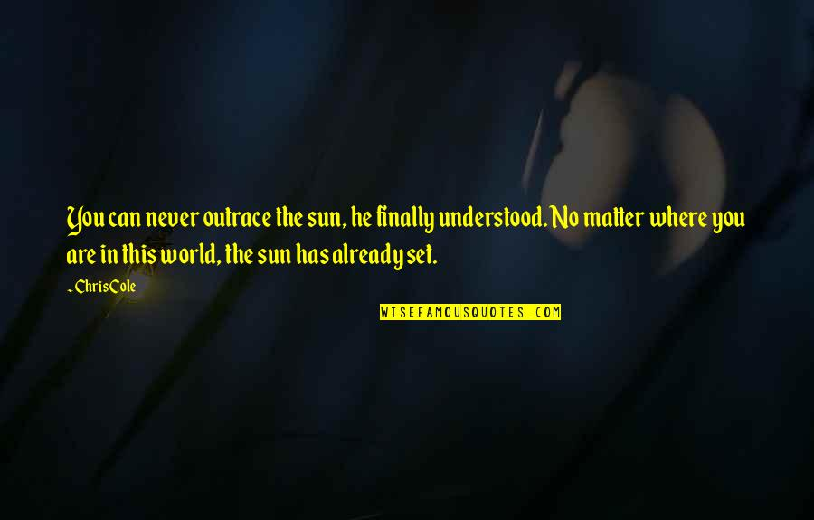 You Never Understood Quotes By Chris Cole: You can never outrace the sun, he finally