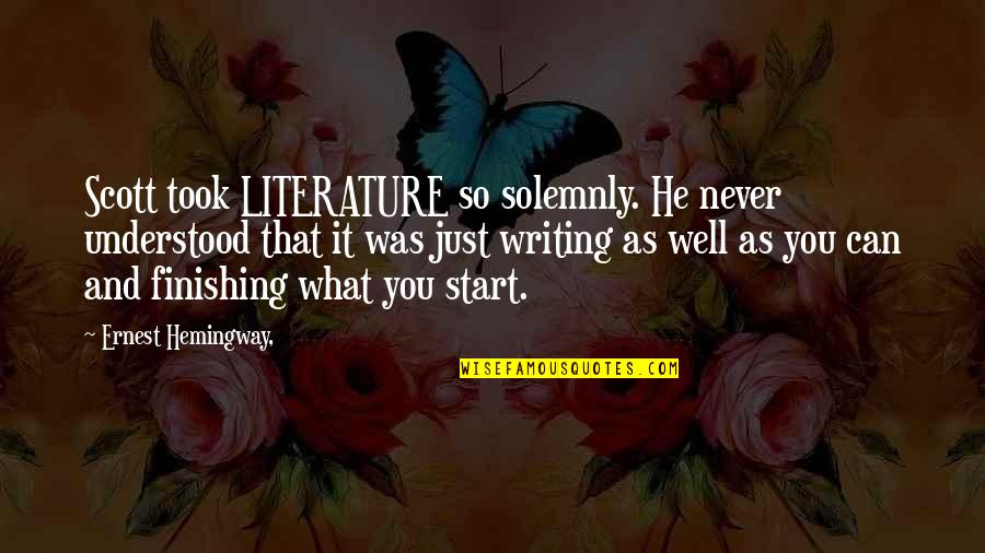 You Never Understood Quotes By Ernest Hemingway,: Scott took LITERATURE so solemnly. He never understood