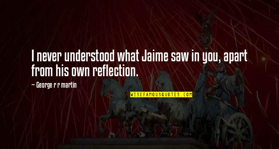 You Never Understood Quotes By George R R Martin: I never understood what Jaime saw in you,