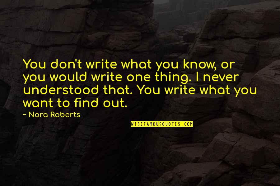 You Never Understood Quotes By Nora Roberts: You don't write what you know, or you