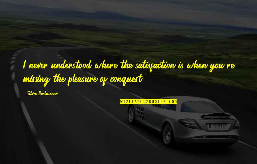 You Never Understood Quotes By Silvio Berlusconi: I never understood where the satisfaction is when