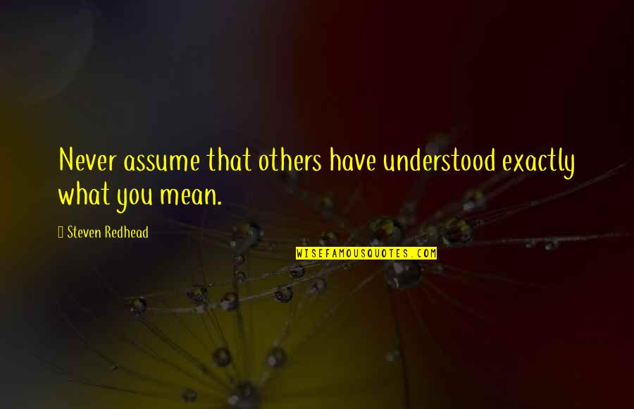 You Never Understood Quotes By Steven Redhead: Never assume that others have understood exactly what