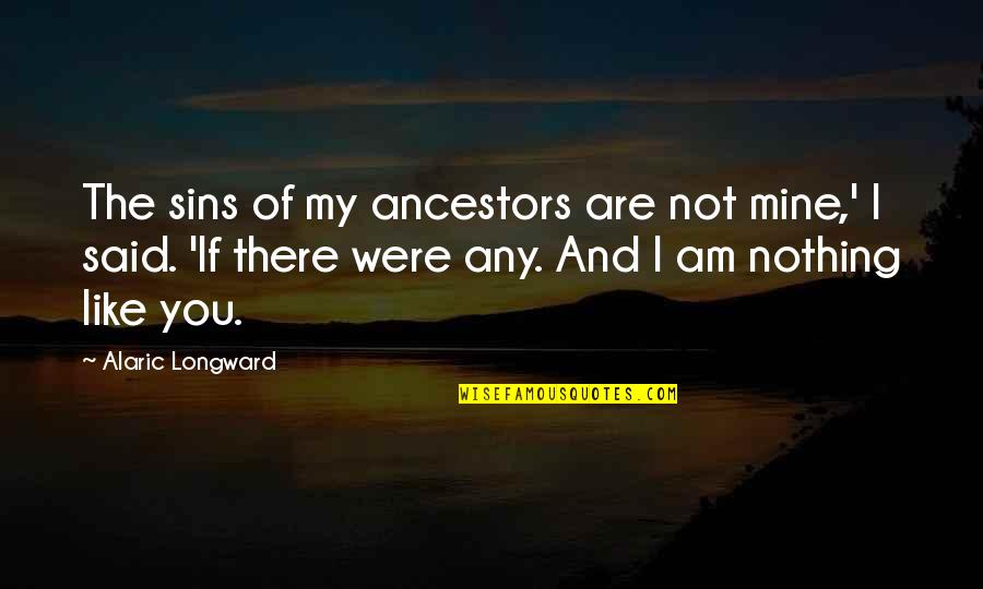 You Not Mine Quotes By Alaric Longward: The sins of my ancestors are not mine,'