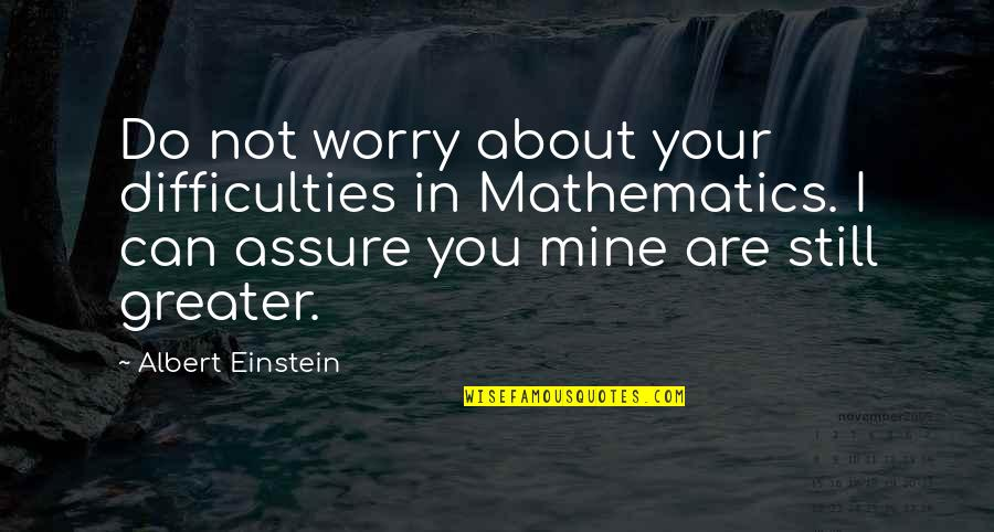 You Not Mine Quotes By Albert Einstein: Do not worry about your difficulties in Mathematics.