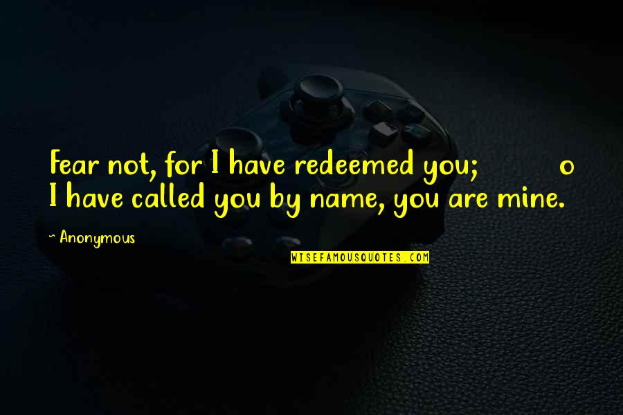 You Not Mine Quotes By Anonymous: Fear not, for I have redeemed you; o