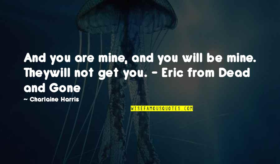 You Not Mine Quotes By Charlaine Harris: And you are mine, and you will be