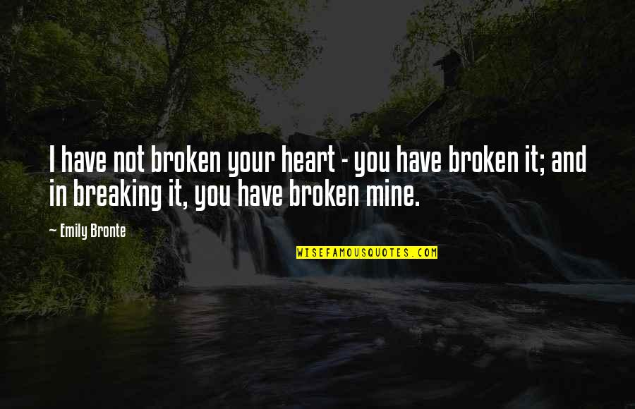 You Not Mine Quotes By Emily Bronte: I have not broken your heart - you