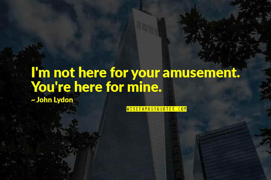 You Not Mine Quotes By John Lydon: I'm not here for your amusement. You're here