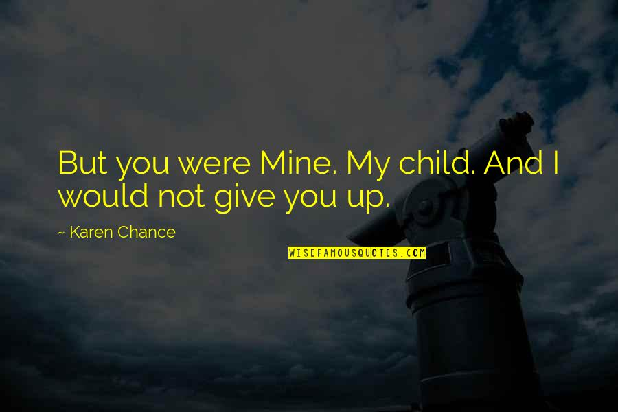 You Not Mine Quotes By Karen Chance: But you were Mine. My child. And I