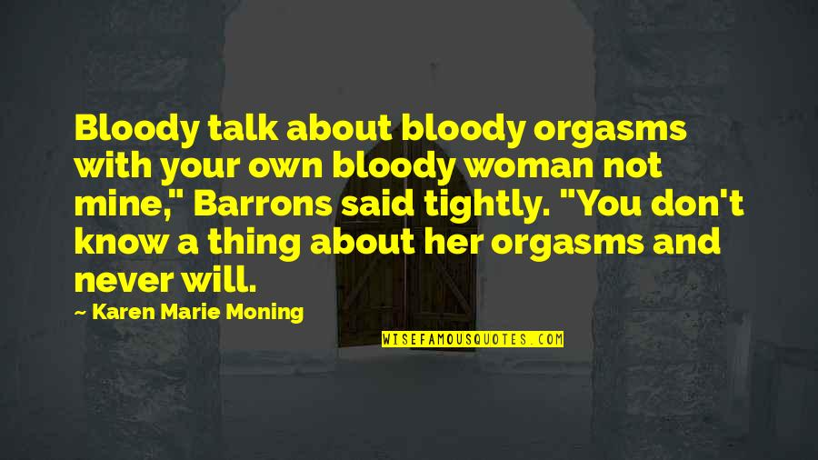 You Not Mine Quotes By Karen Marie Moning: Bloody talk about bloody orgasms with your own