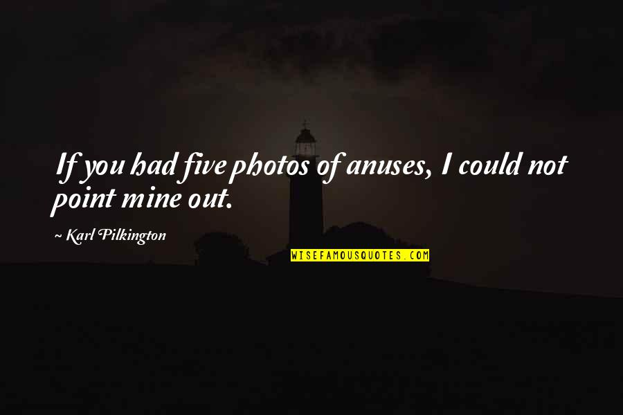 You Not Mine Quotes By Karl Pilkington: If you had five photos of anuses, I