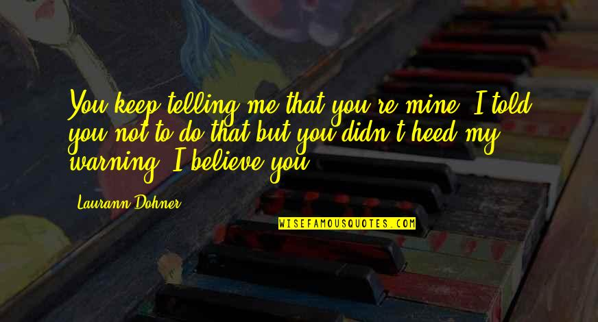 You Not Mine Quotes By Laurann Dohner: You keep telling me that you're mine. I