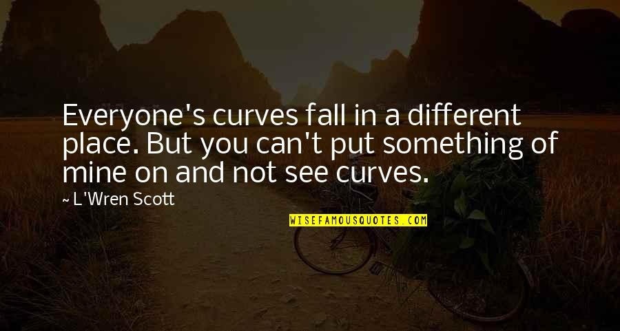 You Not Mine Quotes By L'Wren Scott: Everyone's curves fall in a different place. But