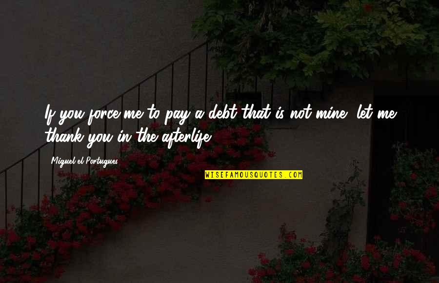 You Not Mine Quotes By Miguel El Portugues: If you force me to pay a debt