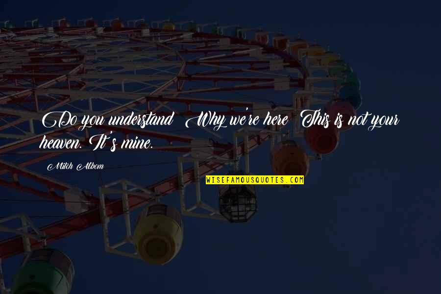 You Not Mine Quotes By Mitch Albom: Do you understand? Why we're here? This is