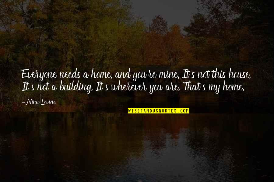 You Not Mine Quotes By Nina Levine: Everyone needs a home, and you're mine. It's