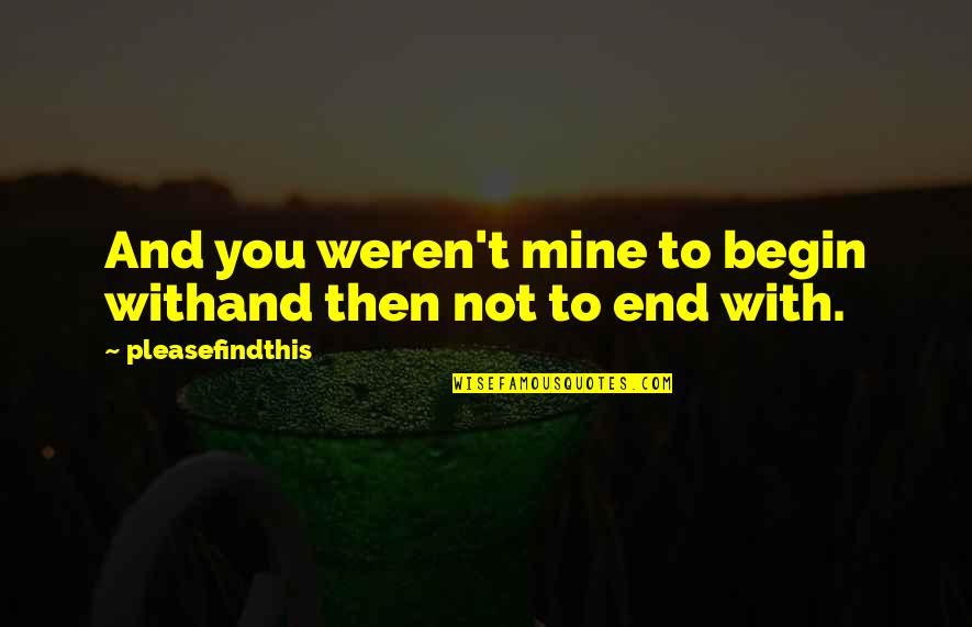 You Not Mine Quotes By Pleasefindthis: And you weren't mine to begin withand then
