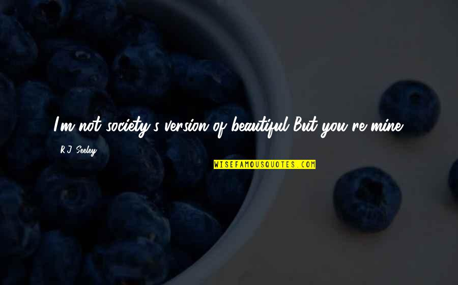 You Not Mine Quotes By R.J. Seeley: I'm not society's version of beautiful But you're