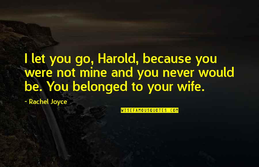 You Not Mine Quotes By Rachel Joyce: I let you go, Harold, because you were