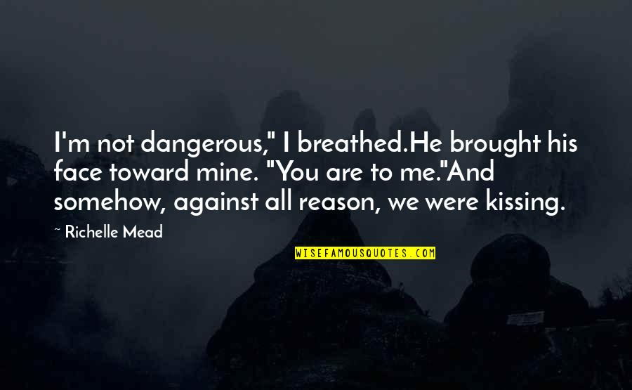 "You Not Mine Quotes By Richelle Mead: I'm not dangerous,"" I breathed.He brought his face"