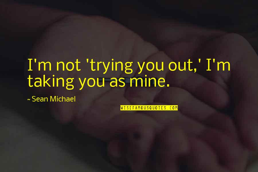 You Not Mine Quotes By Sean Michael: I'm not 'trying you out,' I'm taking you
