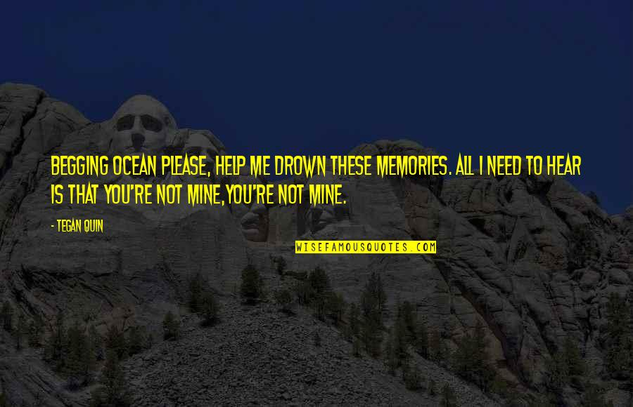 You Not Mine Quotes By Tegan Quin: Begging ocean please, help me drown these memories.