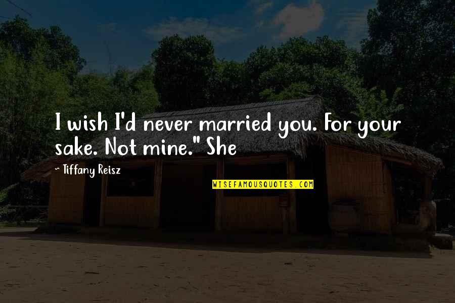You Not Mine Quotes By Tiffany Reisz: I wish I'd never married you. For your