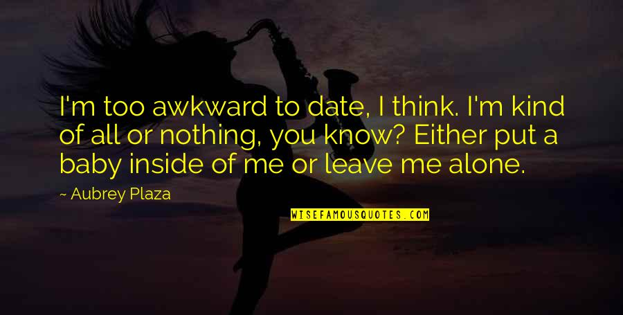 You Nothing To Me Quotes By Aubrey Plaza: I'm too awkward to date, I think. I'm