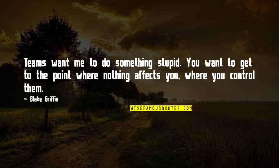 You Nothing To Me Quotes By Blake Griffin: Teams want me to do something stupid. You