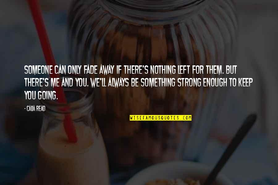 You Nothing To Me Quotes By Calia Read: Someone can only fade away if there's nothing