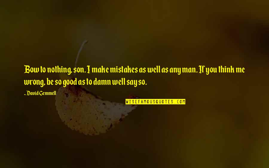 You Nothing To Me Quotes By David Gemmell: Bow to nothing, son. I make mistakes as
