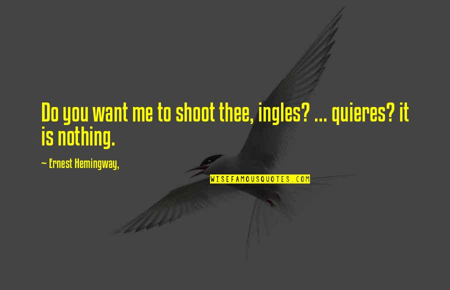 You Nothing To Me Quotes By Ernest Hemingway,: Do you want me to shoot thee, ingles?