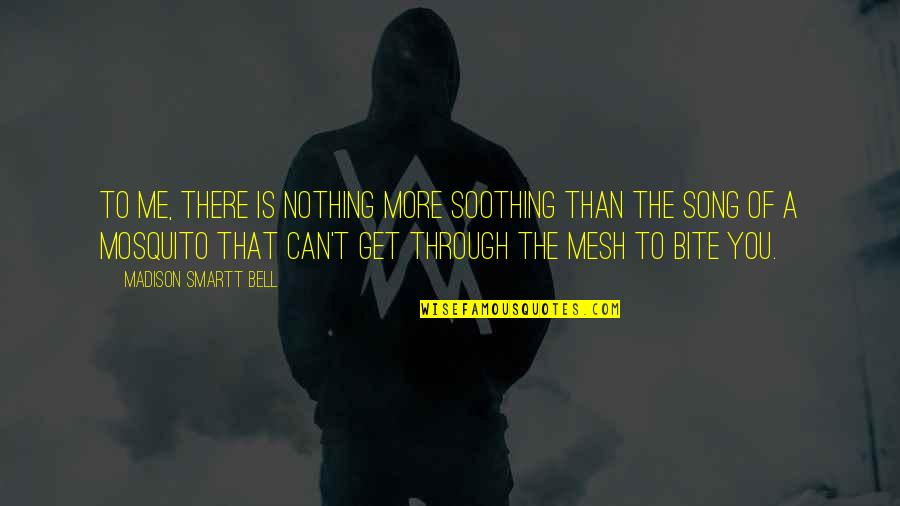 You Nothing To Me Quotes By Madison Smartt Bell: To me, there is nothing more soothing than