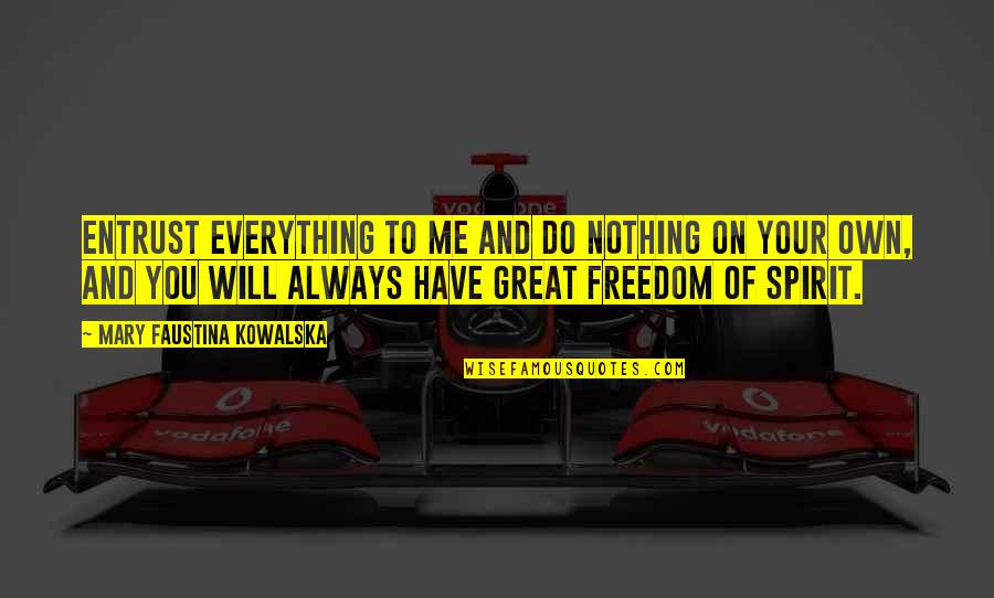 You Nothing To Me Quotes By Mary Faustina Kowalska: Entrust everything to Me and do nothing on