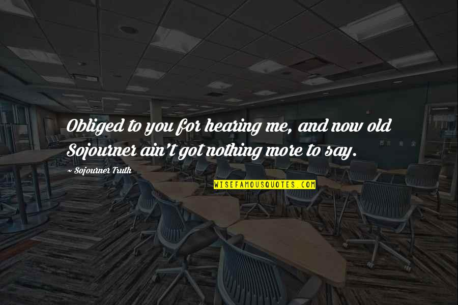 You Nothing To Me Quotes By Sojourner Truth: Obliged to you for hearing me, and now