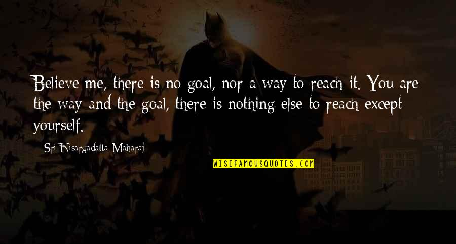 You Nothing To Me Quotes By Sri Nisargadatta Maharaj: Believe me, there is no goal, nor a