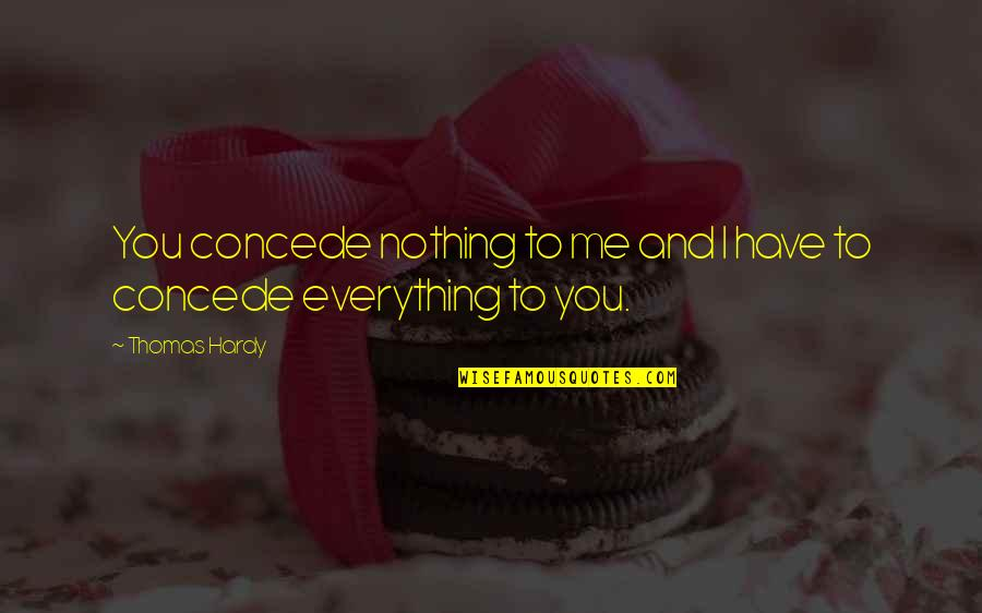 You Nothing To Me Quotes By Thomas Hardy: You concede nothing to me and I have