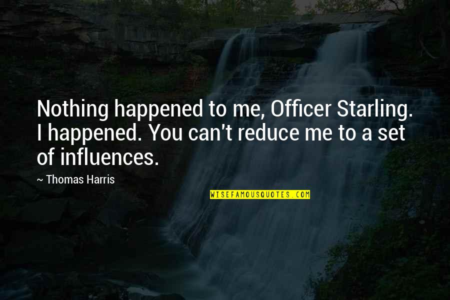 You Nothing To Me Quotes By Thomas Harris: Nothing happened to me, Officer Starling. I happened.