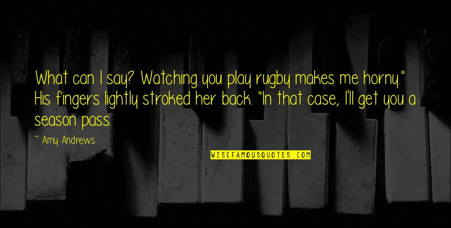 You Play Me I Play You Quotes By Amy Andrews: What can I say? Watching you play rugby