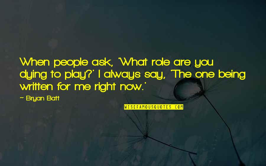 You Play Me I Play You Quotes By Bryan Batt: When people ask, 'What role are you dying