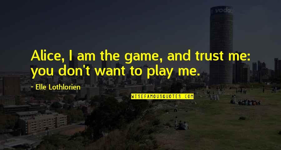 You Play Me I Play You Quotes By Elle Lothlorien: Alice, I am the game, and trust me: