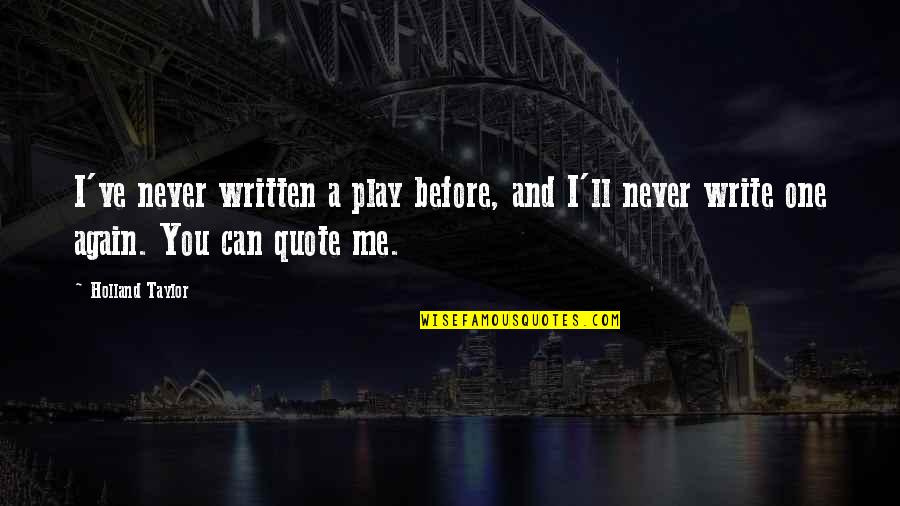 You Play Me I Play You Quotes By Holland Taylor: I've never written a play before, and I'll