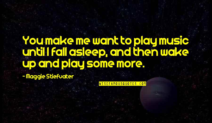 You Play Me I Play You Quotes By Maggie Stiefvater: You make me want to play music until