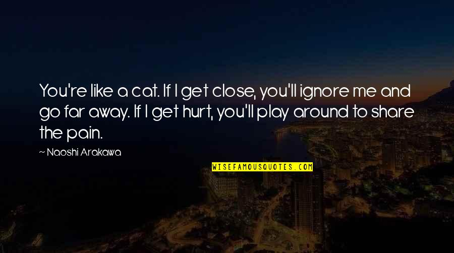 You Play Me I Play You Quotes By Naoshi Arakawa: You're like a cat. If I get close,