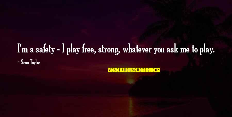 You Play Me I Play You Quotes By Sean Taylor: I'm a safety - I play free, strong,