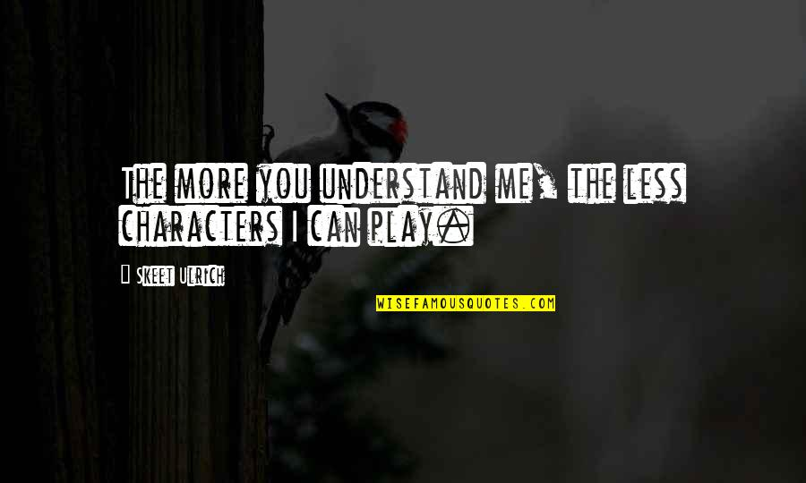 You Play Me I Play You Quotes By Skeet Ulrich: The more you understand me, the less characters